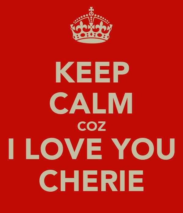 KEEP CALM COZ I LOVE YOU CHERIE