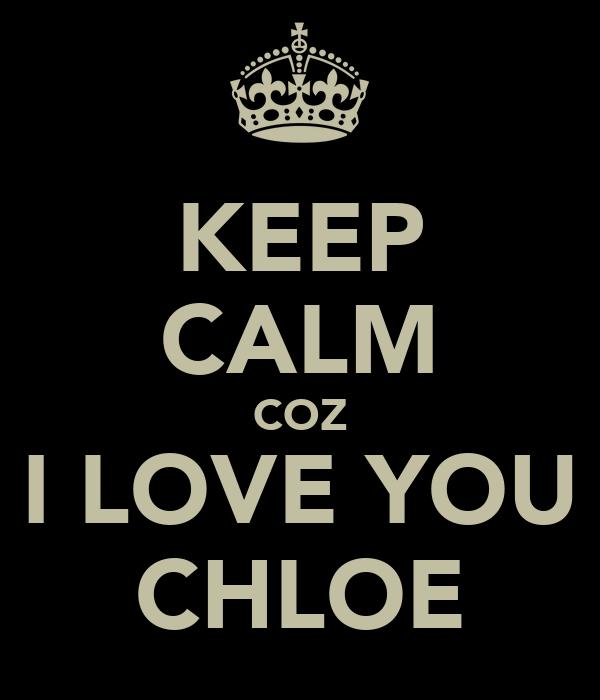 KEEP CALM COZ I LOVE YOU CHLOE