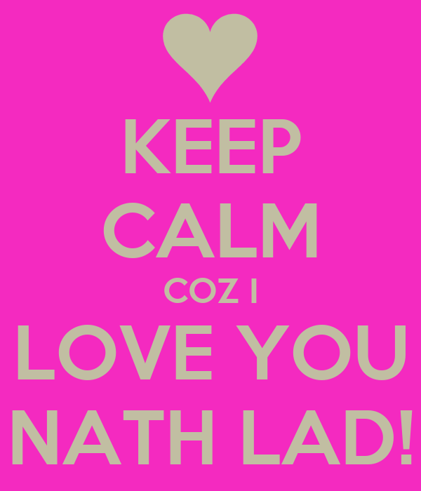 KEEP CALM COZ I LOVE YOU NATH LAD!