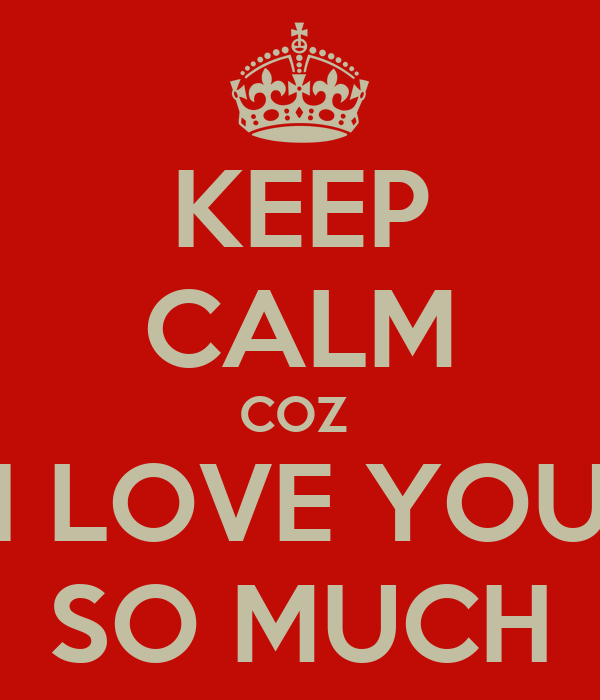KEEP CALM COZ  I LOVE YOU SO MUCH