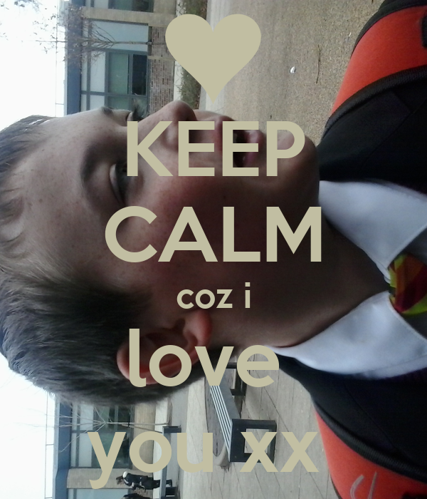 KEEP CALM coz i love  you xx