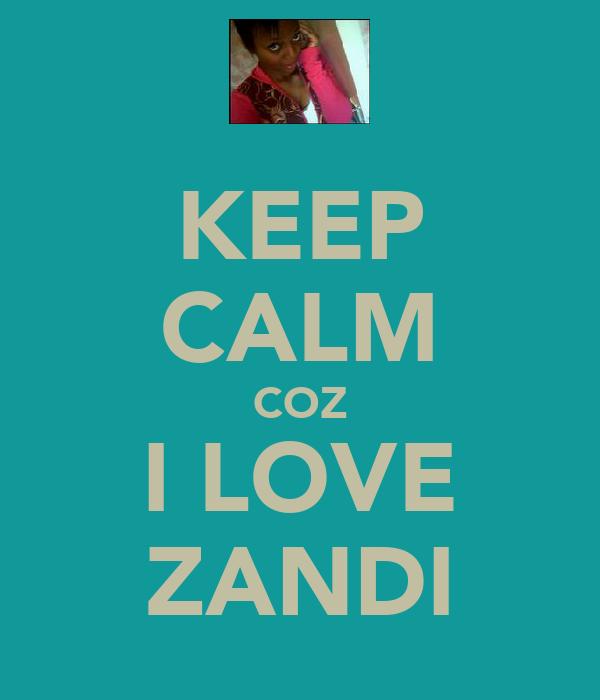KEEP CALM COZ I LOVE ZANDI