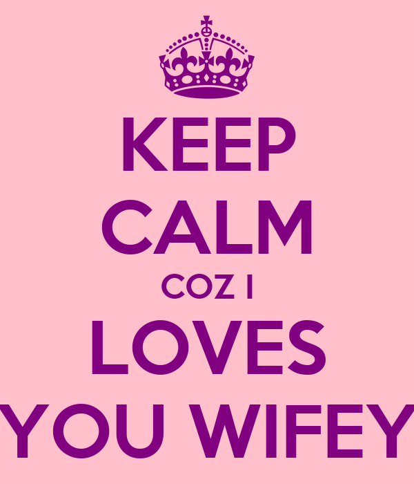 KEEP CALM COZ I LOVES YOU WIFEY