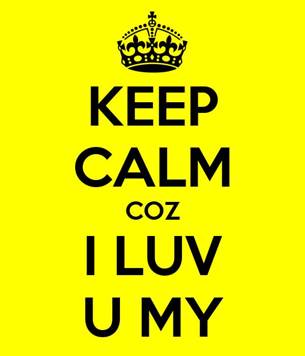 KEEP CALM COZ I LUV U MY