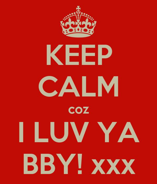 KEEP CALM coz I LUV YA BBY! xxx