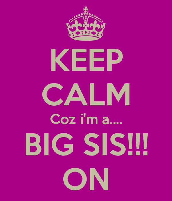 KEEP CALM Coz i'm a.... BIG SIS!!! ON