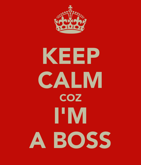KEEP CALM COZ I'M A BOSS