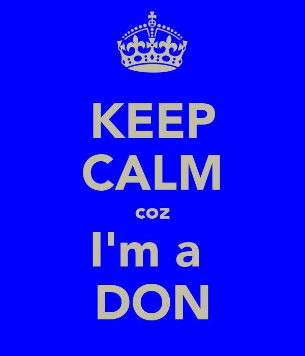 KEEP CALM coz I'm a  DON