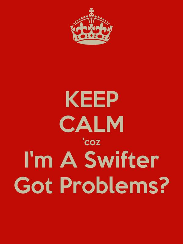 KEEP CALM 'coz I'm A Swifter Got Problems?