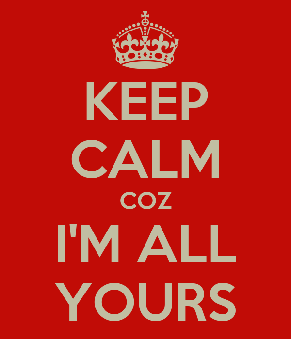 KEEP CALM COZ I'M ALL YOURS