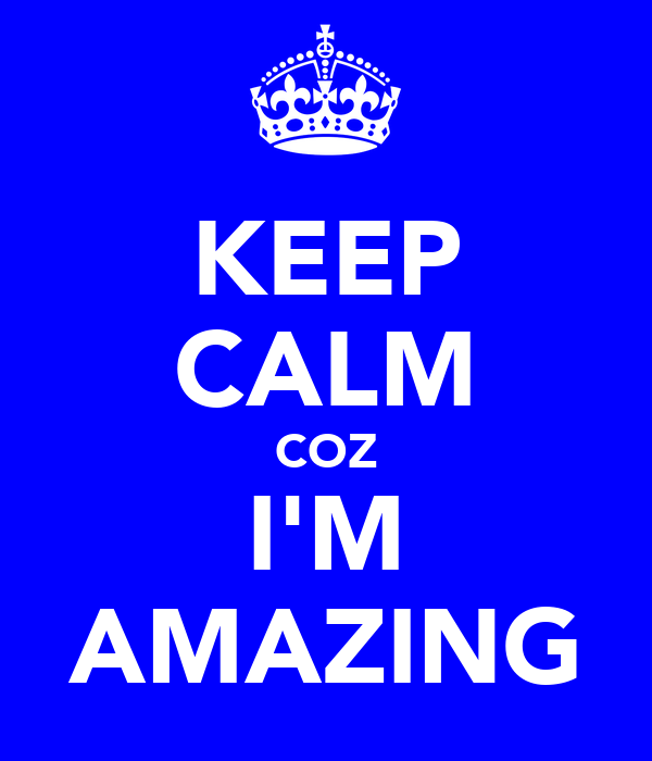 KEEP CALM COZ I'M AMAZING