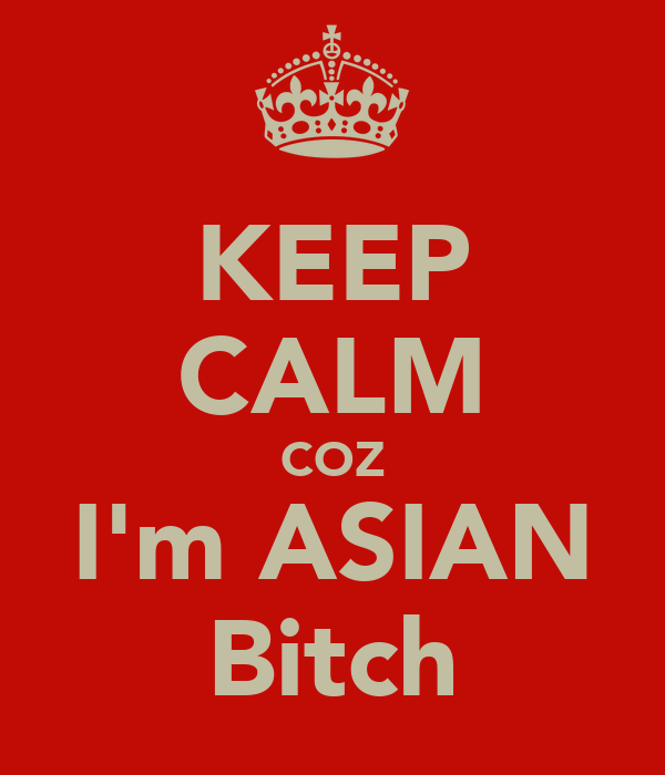 KEEP CALM COZ I'm ASIAN Bitch