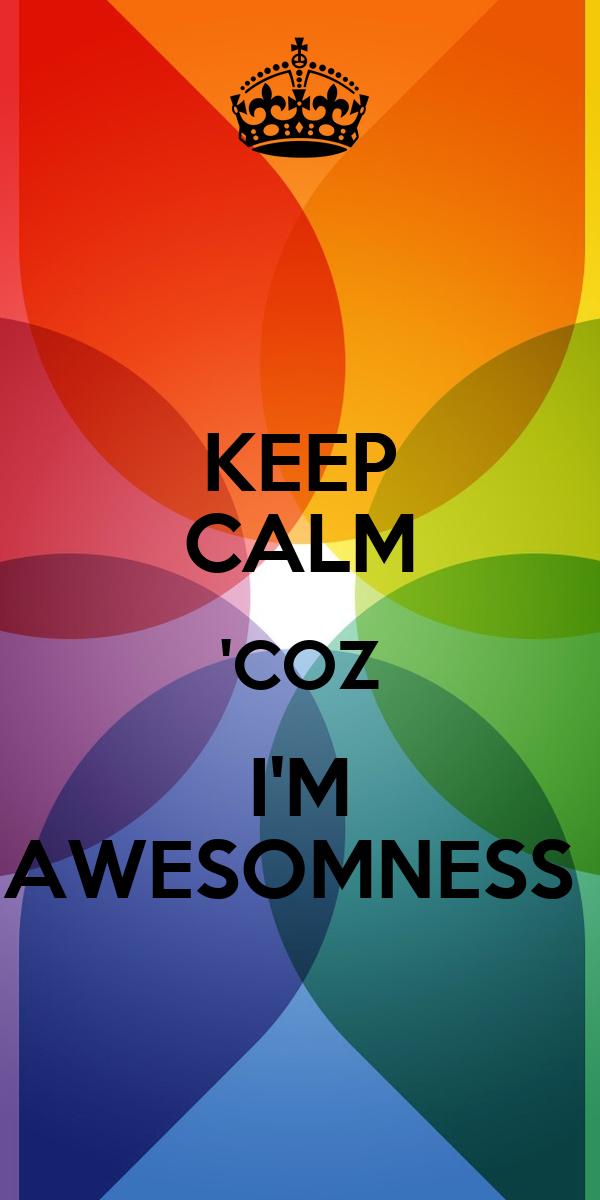 KEEP CALM 'COZ I'M AWESOMNESS
