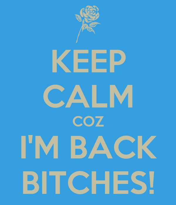 KEEP CALM COZ I'M BACK BITCHES!