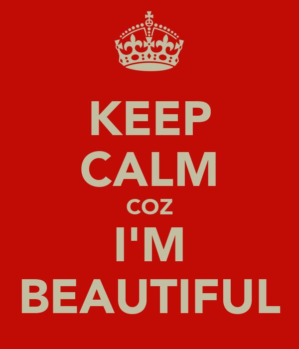KEEP CALM COZ I'M BEAUTIFUL