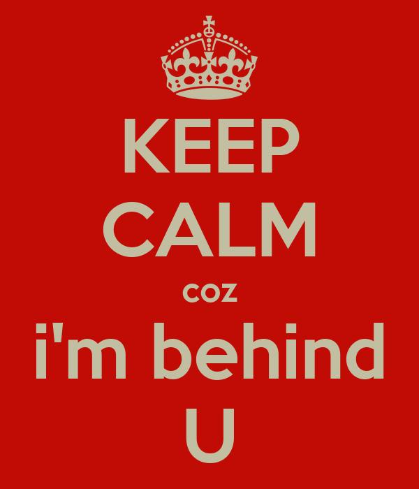 KEEP CALM coz i'm behind U