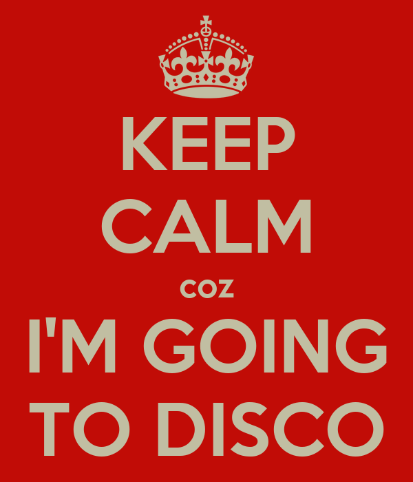 KEEP CALM coz I'M GOING TO DISCO