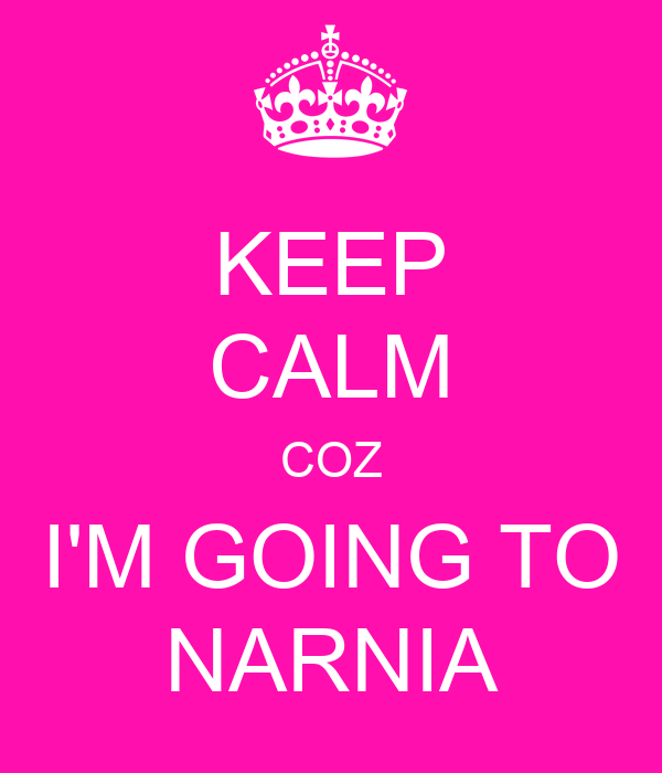KEEP CALM COZ I'M GOING TO NARNIA