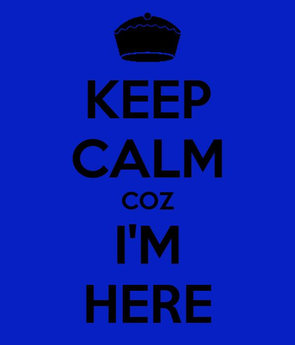 KEEP CALM COZ I'M HERE