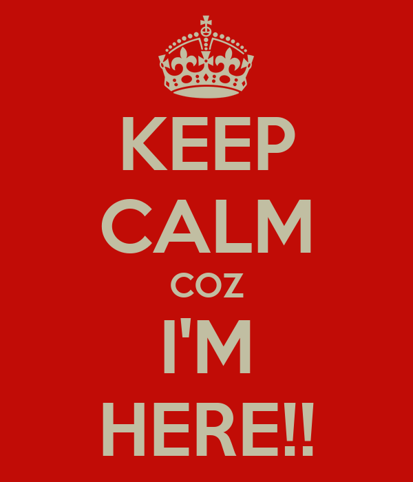 KEEP CALM COZ I'M HERE!!