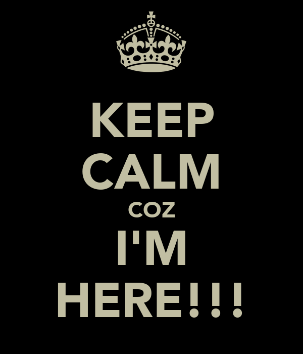 KEEP CALM COZ I'M HERE!!!