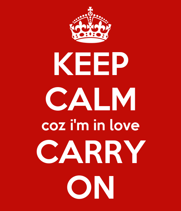 KEEP CALM coz i'm in love CARRY ON