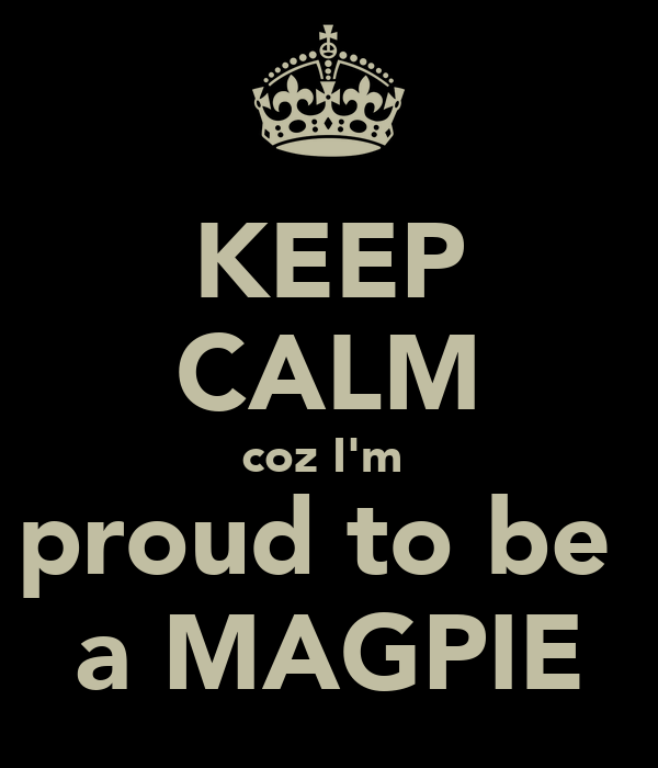 KEEP CALM coz I'm  proud to be  a MAGPIE