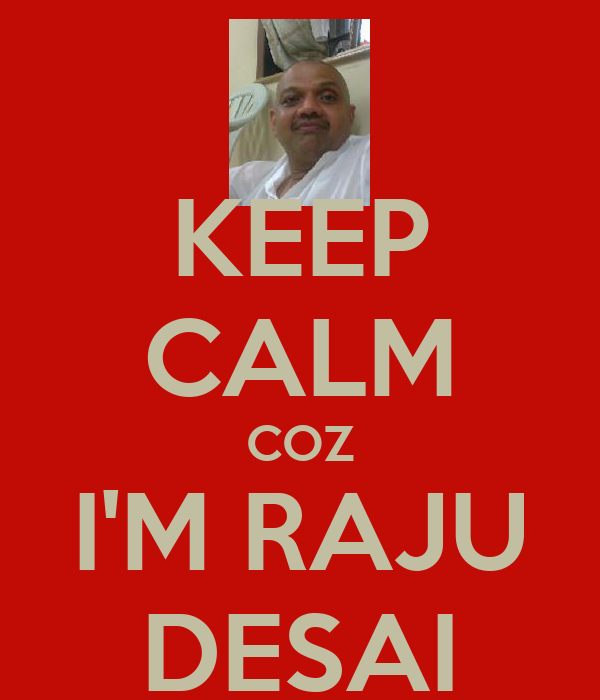 KEEP CALM COZ I'M RAJU DESAI