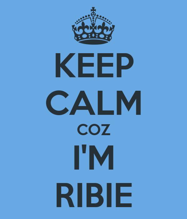 KEEP CALM COZ I'M RIBIE