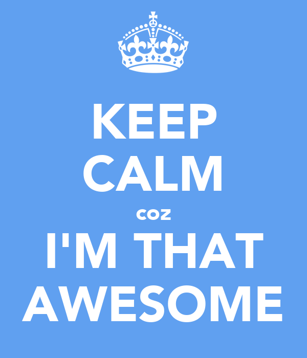 KEEP CALM coz I'M THAT AWESOME