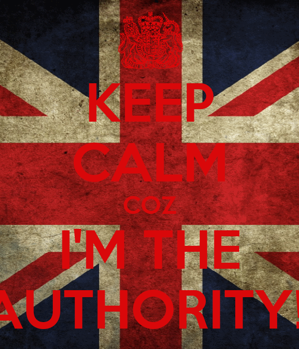KEEP CALM COZ I'M THE AUTHORITY!!
