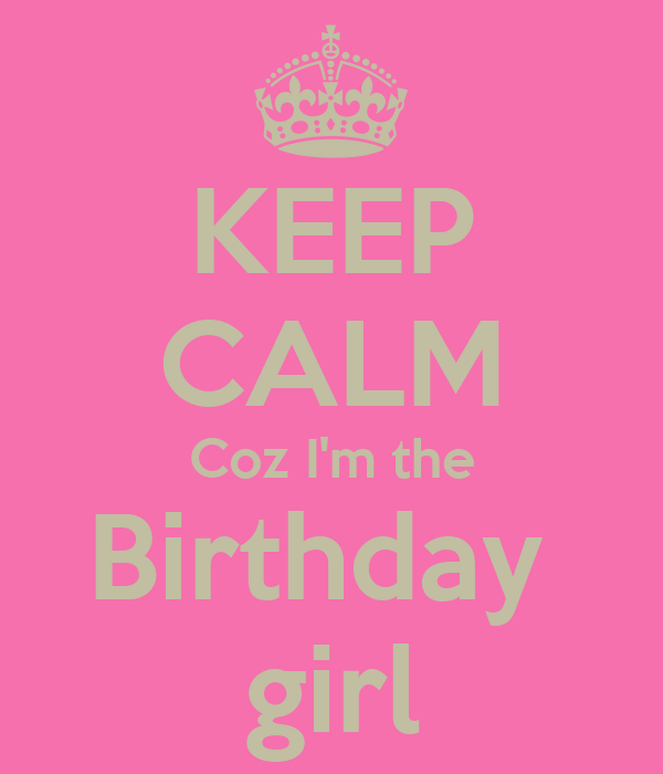 KEEP CALM Coz I'm the Birthday  girl
