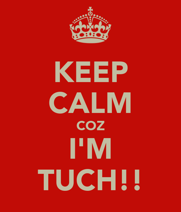 KEEP CALM COZ I'M TUCH!!