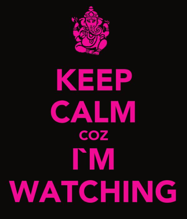 KEEP CALM COZ I`M WATCHING