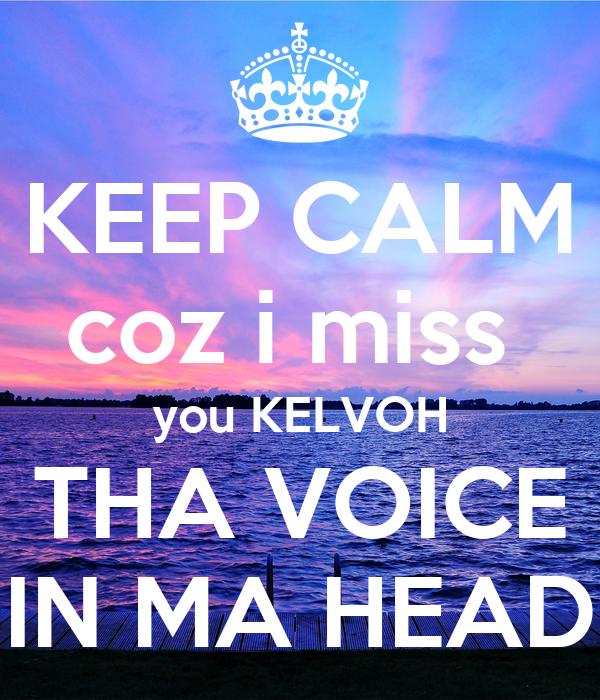 KEEP CALM coz i miss  you KELVOH THA VOICE IN MA HEAD