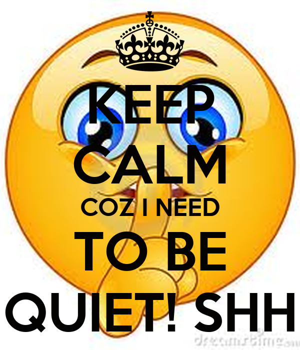 KEEP CALM COZ I NEED TO BE QUIET! SHH