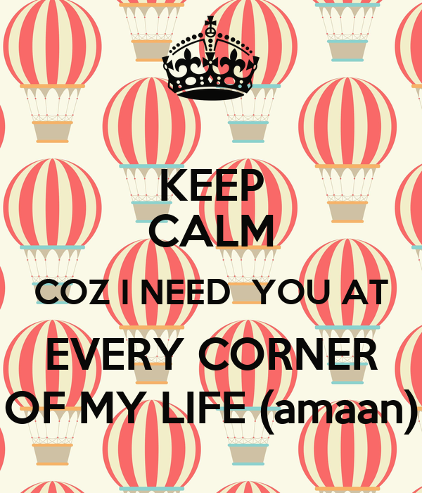KEEP CALM COZ I NEED  YOU AT EVERY CORNER OF MY LIFE (amaan)