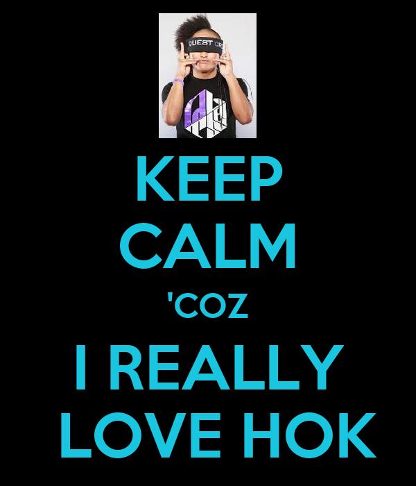 KEEP CALM 'COZ I REALLY  LOVE HOK