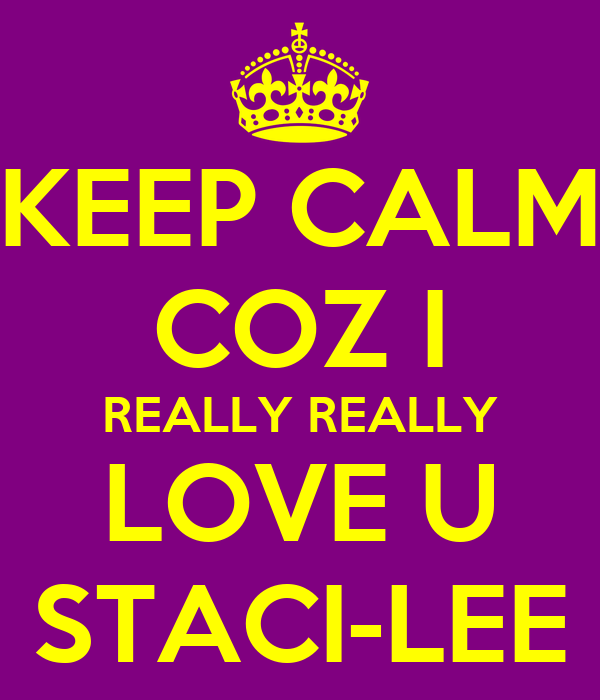 KEEP CALM COZ I REALLY REALLY LOVE U STACI-LEE