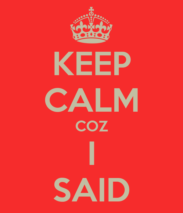 KEEP CALM COZ I SAID