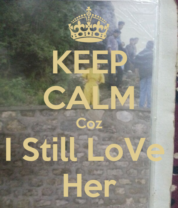 KEEP CALM Coz I Still LoVe  Her