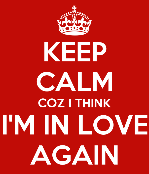 KEEP CALM COZ I THINK I'M IN LOVE AGAIN