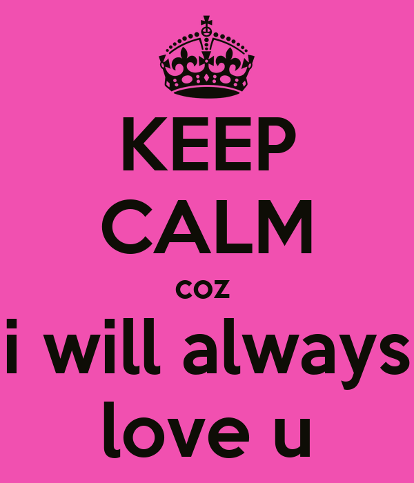 KEEP CALM coz  i will always love u