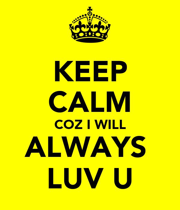 KEEP CALM COZ I WILL ALWAYS  LUV U