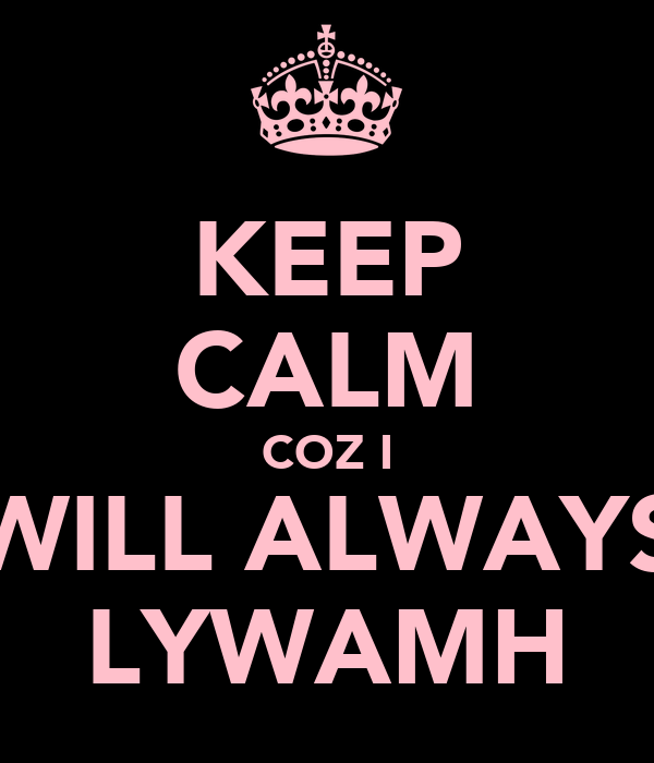 KEEP CALM COZ I WILL ALWAYS LYWAMH