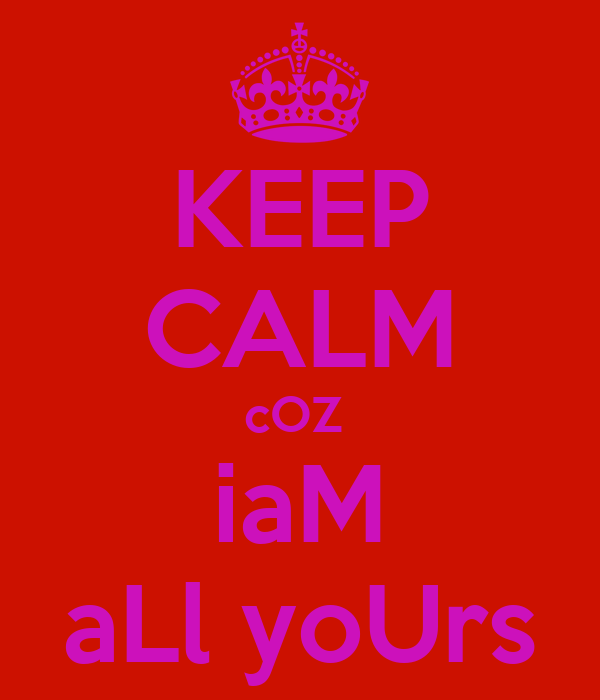 KEEP CALM cOZ  iaM aLl yoUrs