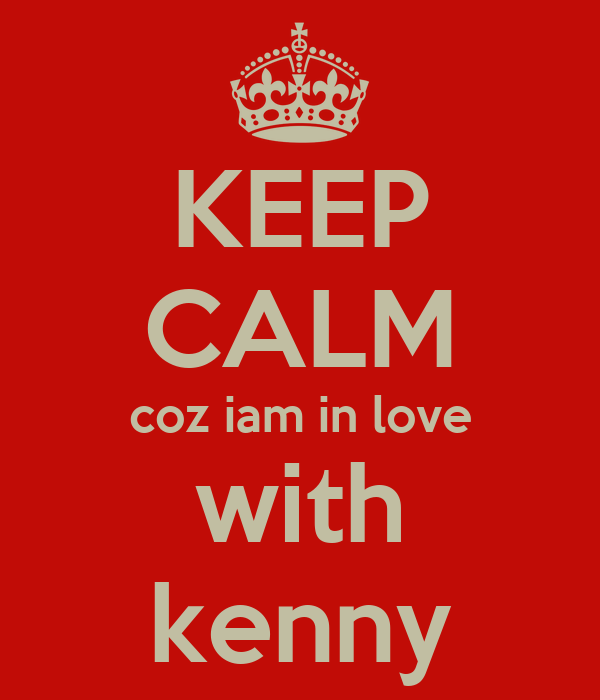 KEEP CALM coz iam in love with kenny