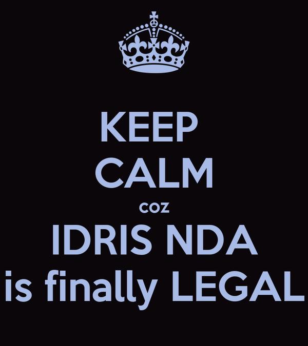 KEEP  CALM coz IDRIS NDA is finally LEGAL
