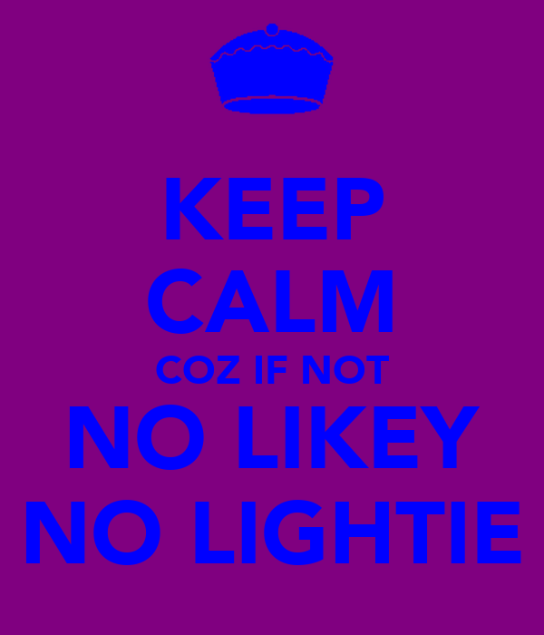 KEEP CALM COZ IF NOT NO LIKEY NO LIGHTIE