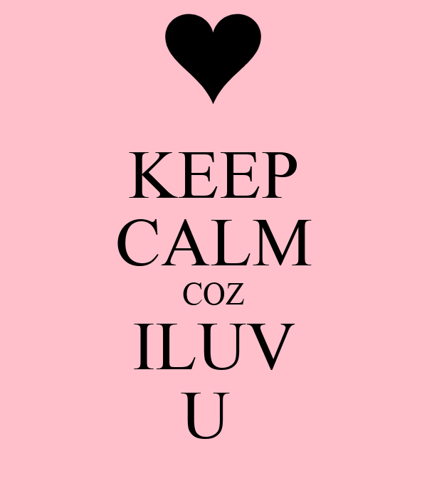 KEEP CALM COZ ILUV U